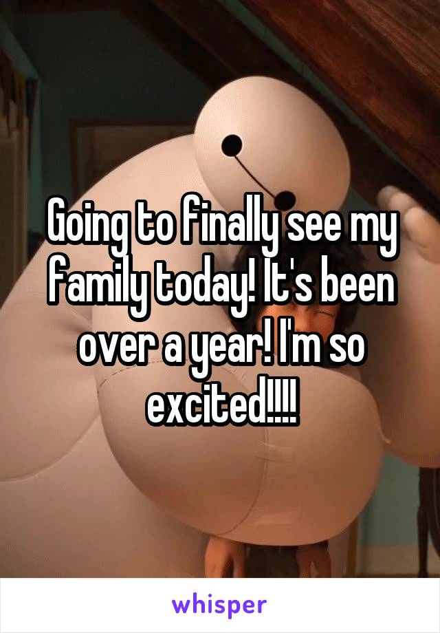 Going to finally see my family today! It's been over a year! I'm so excited!!!!