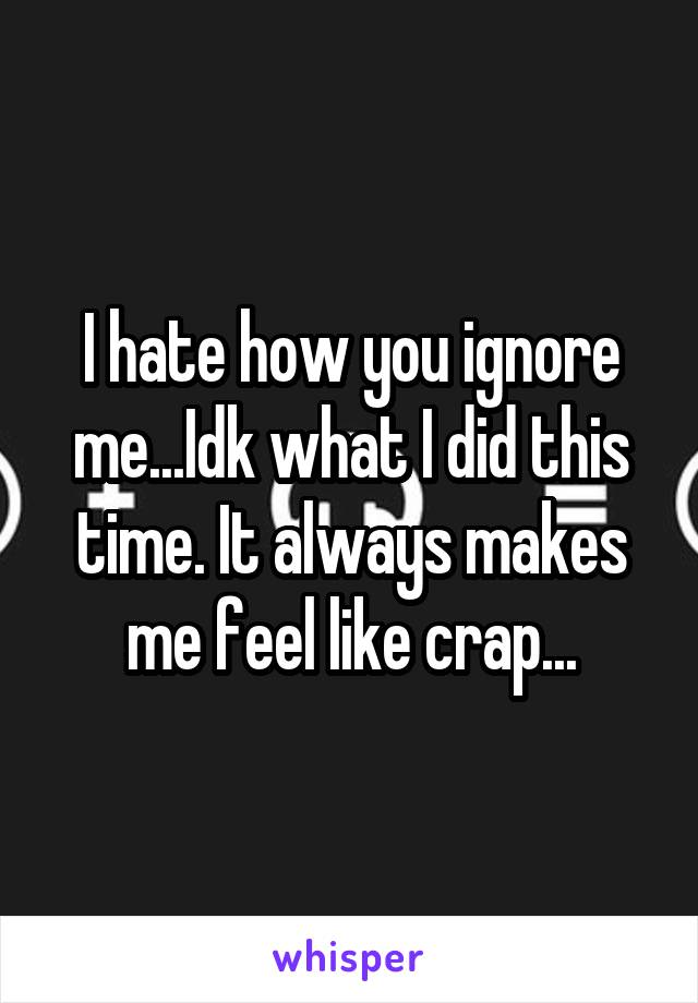 I hate how you ignore me...Idk what I did this time. It always makes me feel like crap...