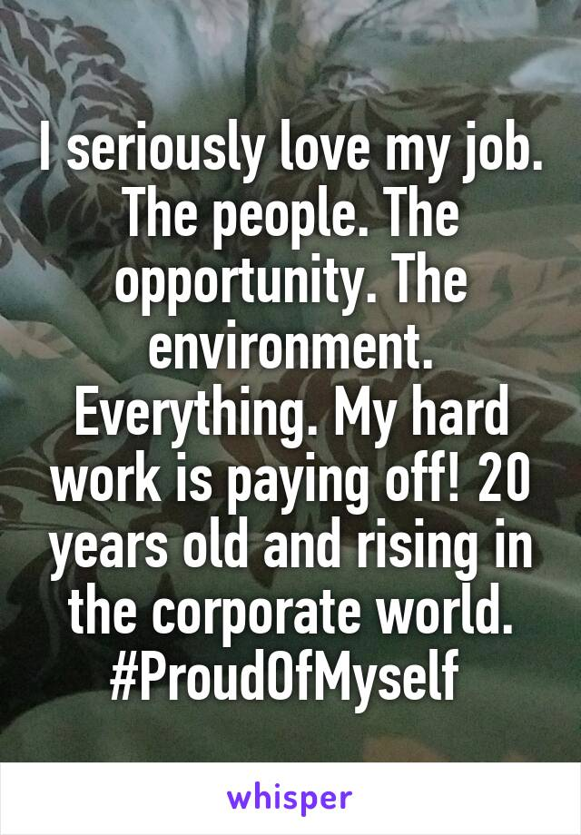 I seriously love my job. The people. The opportunity. The environment. Everything. My hard work is paying off! 20 years old and rising in the corporate world. #ProudOfMyself