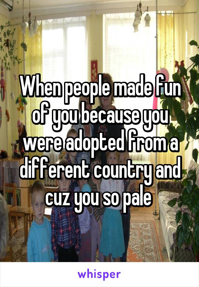 When people made fun of you because you were adopted from a different country and cuz you so pale