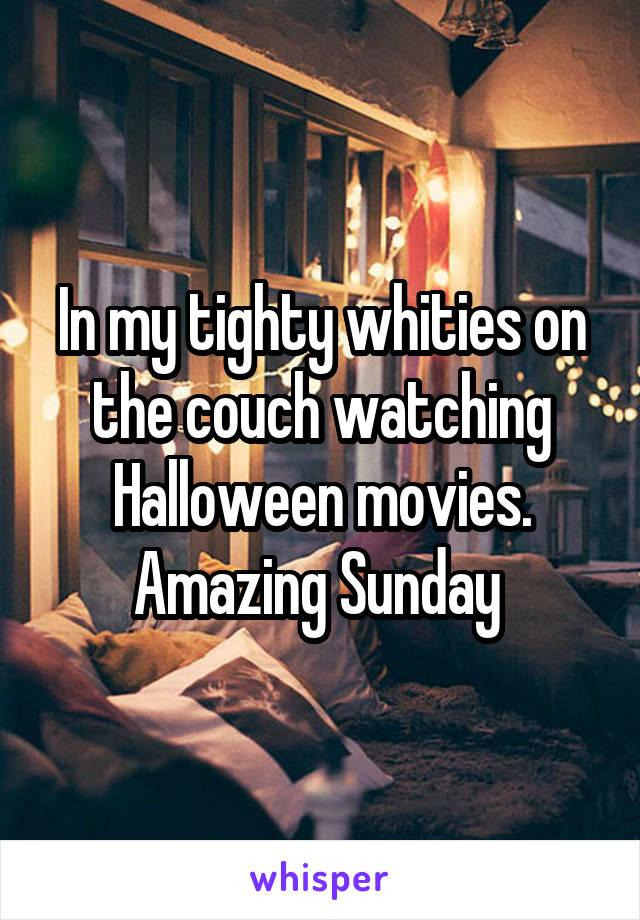 In my tighty whities on the couch watching Halloween movies. Amazing Sunday