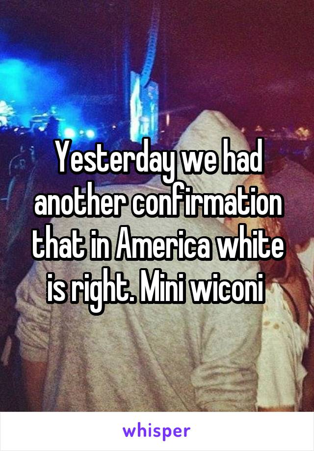 Yesterday we had another confirmation that in America white is right. Mini wiconi