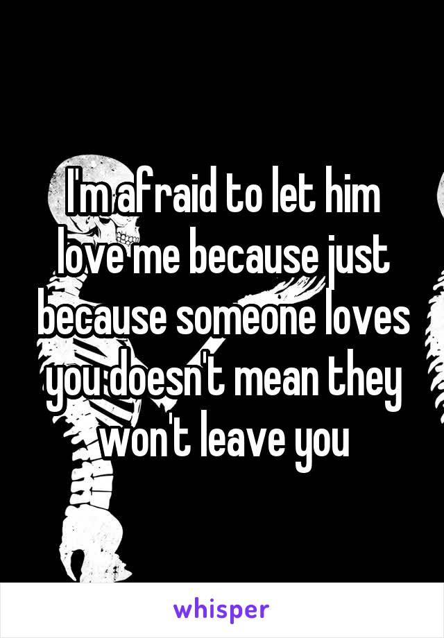 I'm afraid to let him love me because just because someone loves you doesn't mean they won't leave you