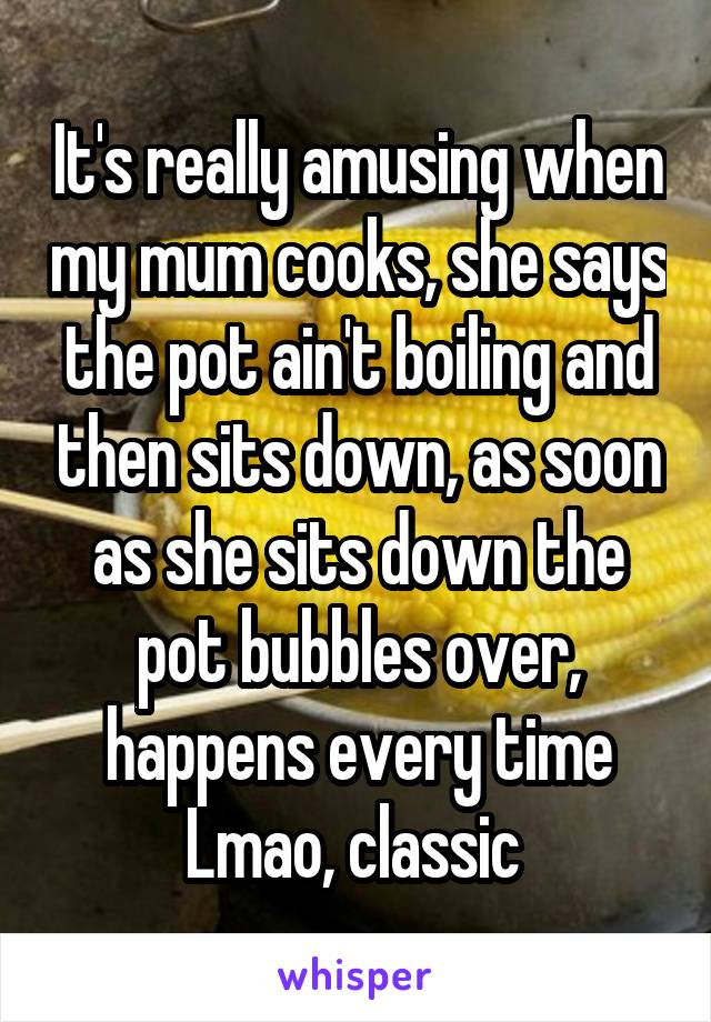 It's really amusing when my mum cooks, she says the pot ain't boiling and then sits down, as soon as she sits down the pot bubbles over, happens every time Lmao, classic