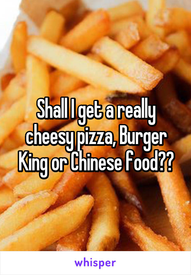 Shall I get a really cheesy pizza, Burger King or Chinese food??