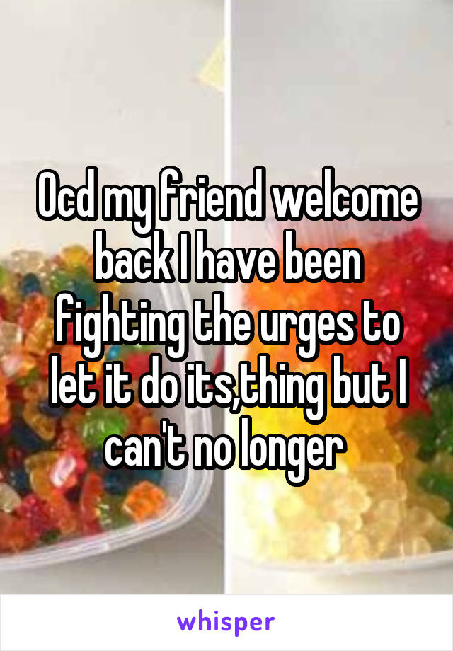 Ocd my friend welcome back I have been fighting the urges to let it do its,thing but I can't no longer