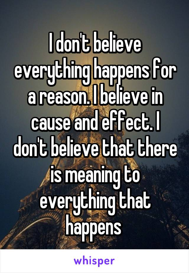 I don't believe everything happens for a reason. I believe in cause and effect. I don't believe that there is meaning to everything that happens