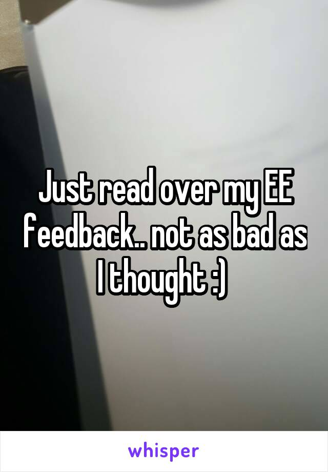 Just read over my EE feedback.. not as bad as I thought :)
