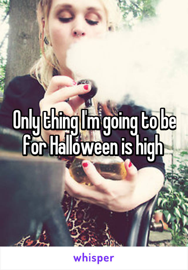 Only thing I'm going to be for Halloween is high