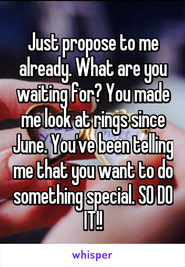 Just propose to me already. What are you waiting for? You made me look at rings since June. You've been telling me that you want to do something special. SO DO IT!!