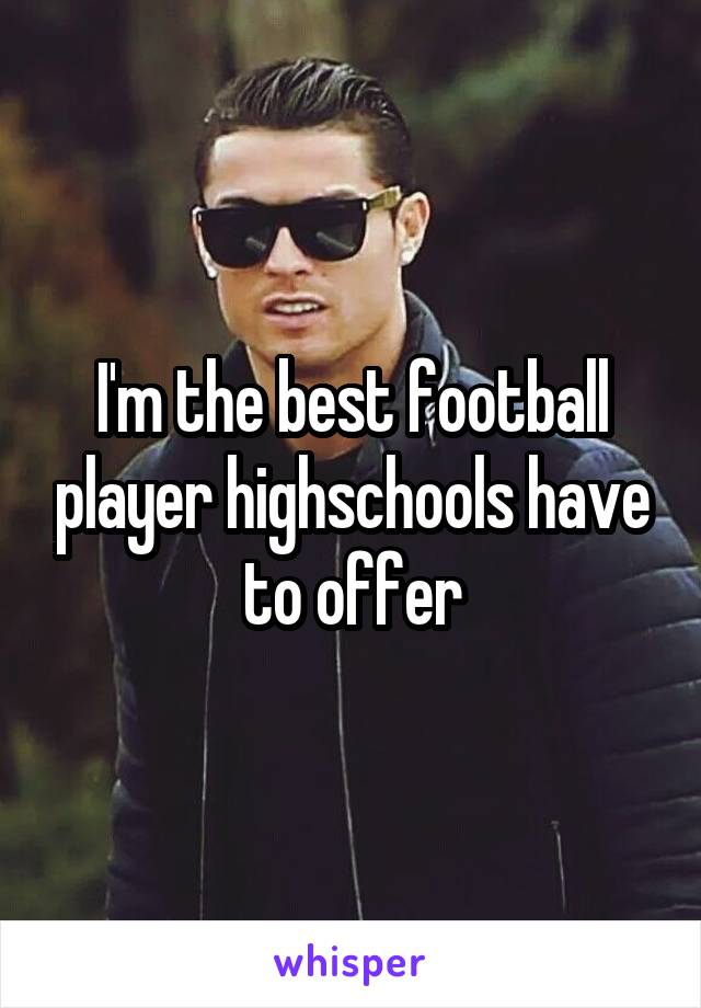 I'm the best football player highschools have to offer