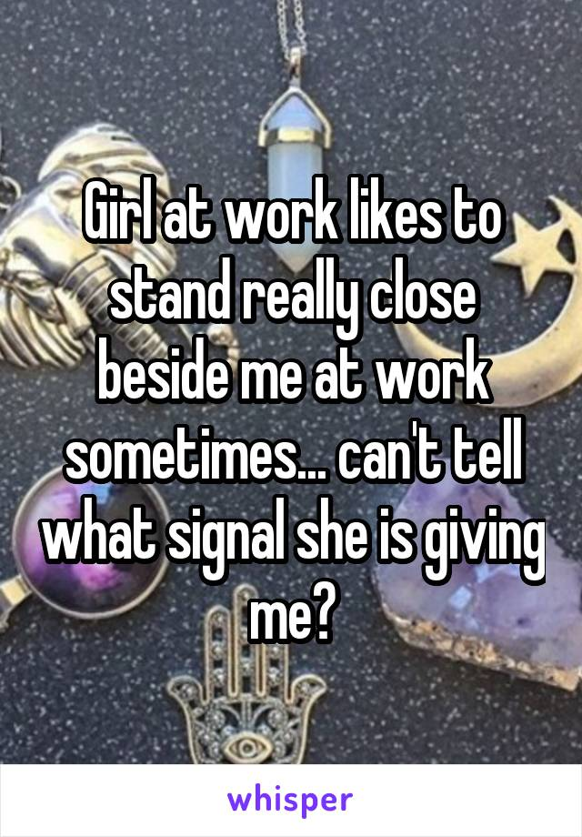 Girl at work likes to stand really close beside me at work sometimes... can't tell what signal she is giving me?