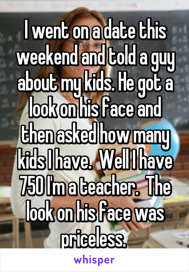 I went on a date this weekend and told a guy about my kids. He got a look on his face and then asked how many kids I have.  Well I have 750 I'm a teacher.  The look on his face was priceless.