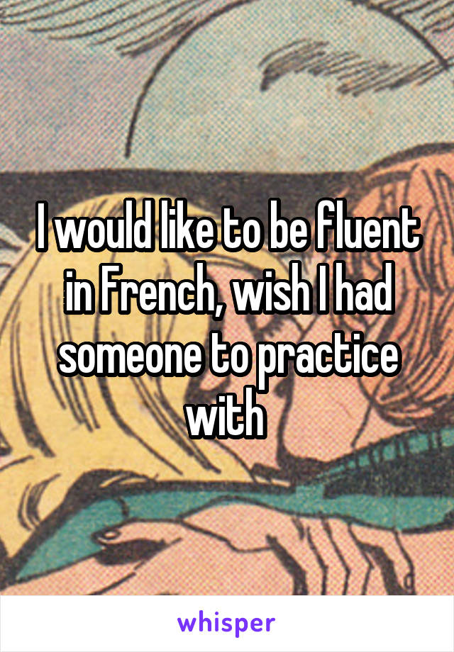 I would like to be fluent in French, wish I had someone to practice with