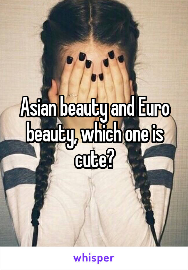 Asian beauty and Euro beauty, which one is cute?