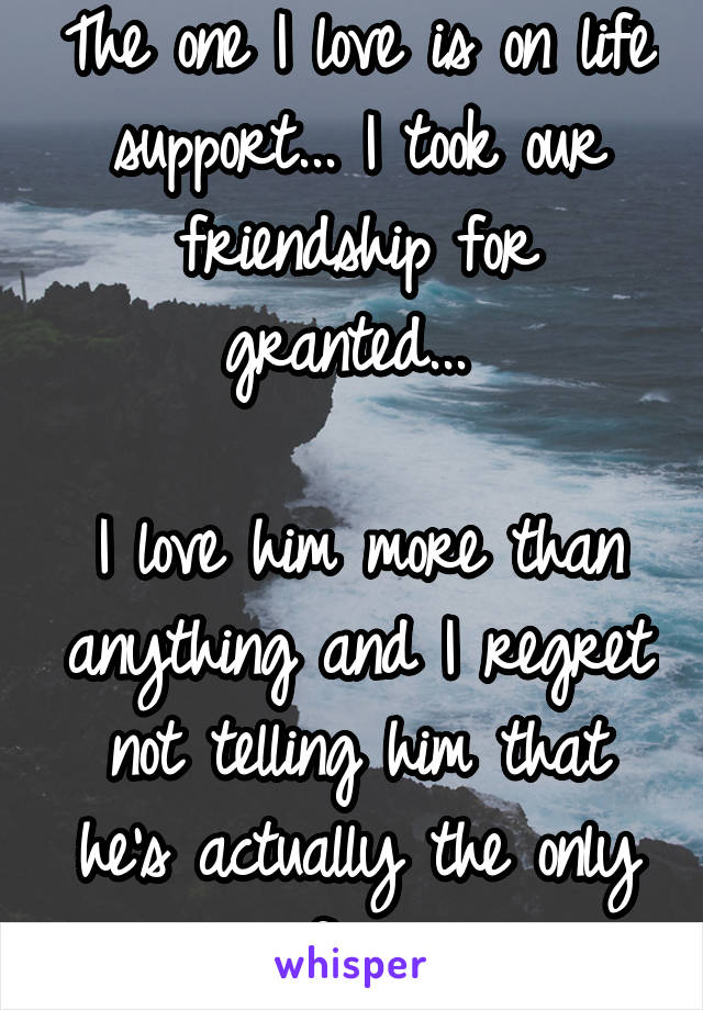 The one I love is on life support... I took our friendship for granted...   I love him more than anything and I regret not telling him that he's actually the only one for me...