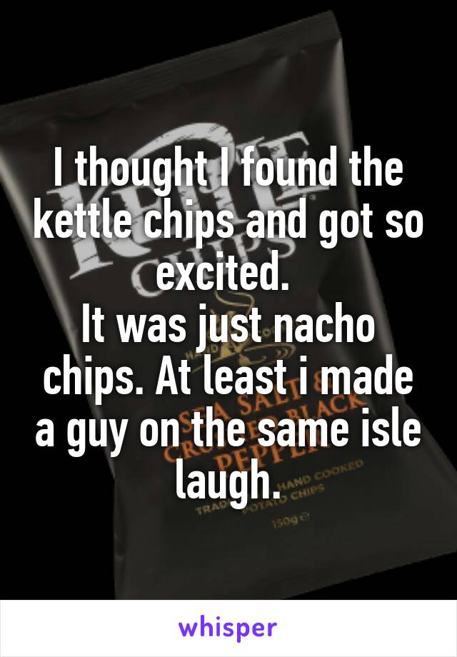 I thought I found the kettle chips and got so excited.  It was just nacho chips. At least i made a guy on the same isle laugh.