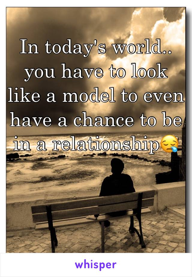 In today's world.. you have to look like a model to even have a chance to be in a relationship😪
