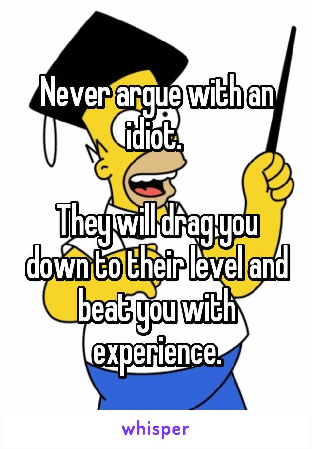 Never argue with an idiot.   They will drag you down to their level and beat you with experience.