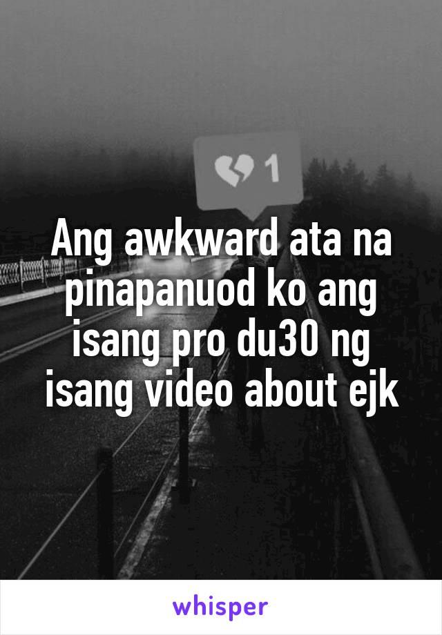 Ang awkward ata na pinapanuod ko ang isang pro du30 ng isang video about ejk