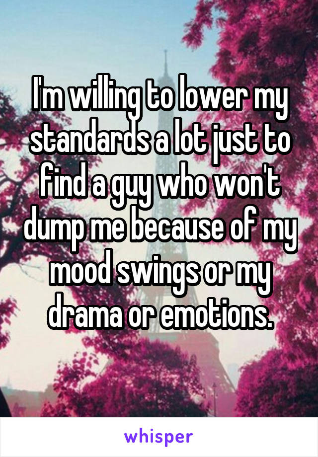 I'm willing to lower my standards a lot just to find a guy who won't dump me because of my mood swings or my drama or emotions.