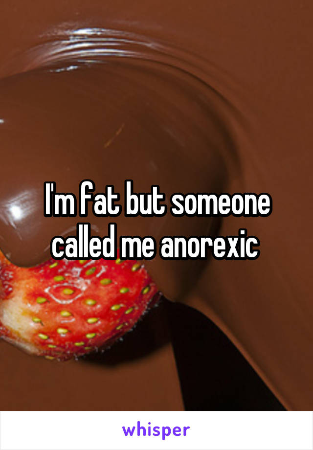 I'm fat but someone called me anorexic