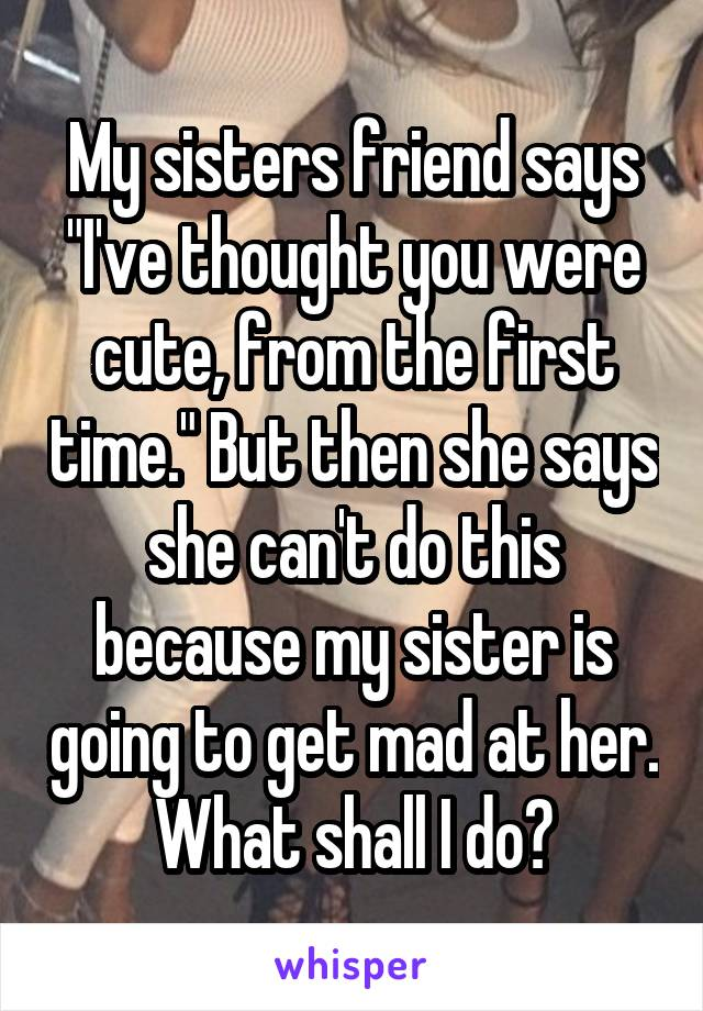 """My sisters friend says """"I've thought you were cute, from the first time."""" But then she says she can't do this because my sister is going to get mad at her. What shall I do?"""