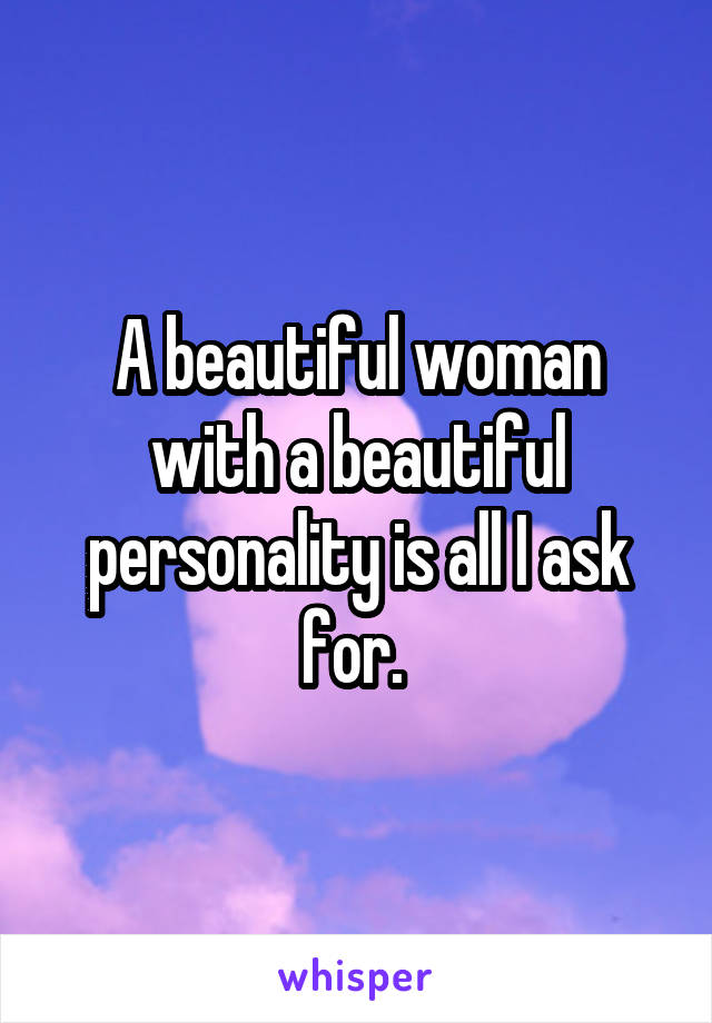 A beautiful woman with a beautiful personality is all I ask for.