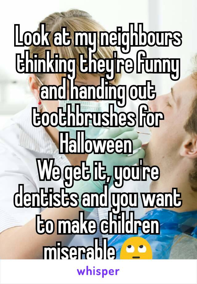 Look at my neighbours thinking they're funny and handing out toothbrushes for Halloween  We get it, you're dentists and you want to make children miserable 🙄