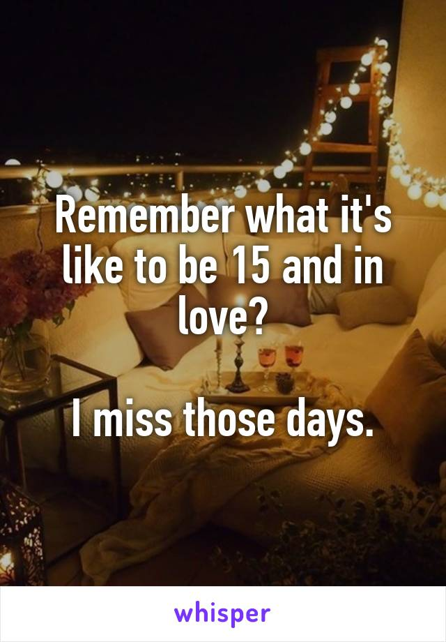 Remember what it's like to be 15 and in love?  I miss those days.