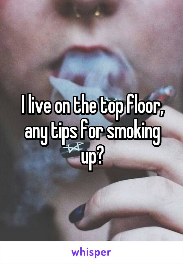 I live on the top floor, any tips for smoking up?