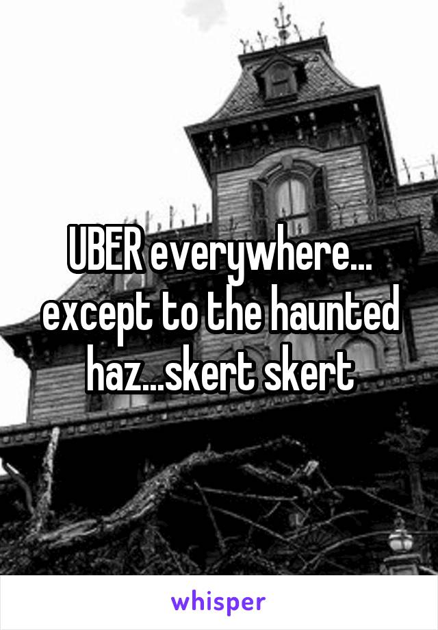 UBER everywhere... except to the haunted haz...skert skert
