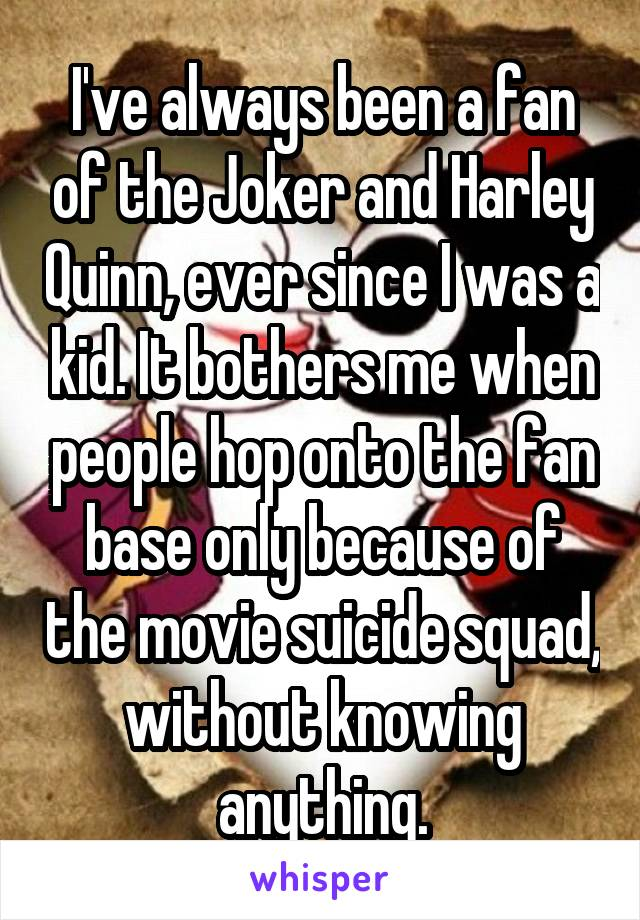 I've always been a fan of the Joker and Harley Quinn, ever since I was a kid. It bothers me when people hop onto the fan base only because of the movie suicide squad, without knowing anything.