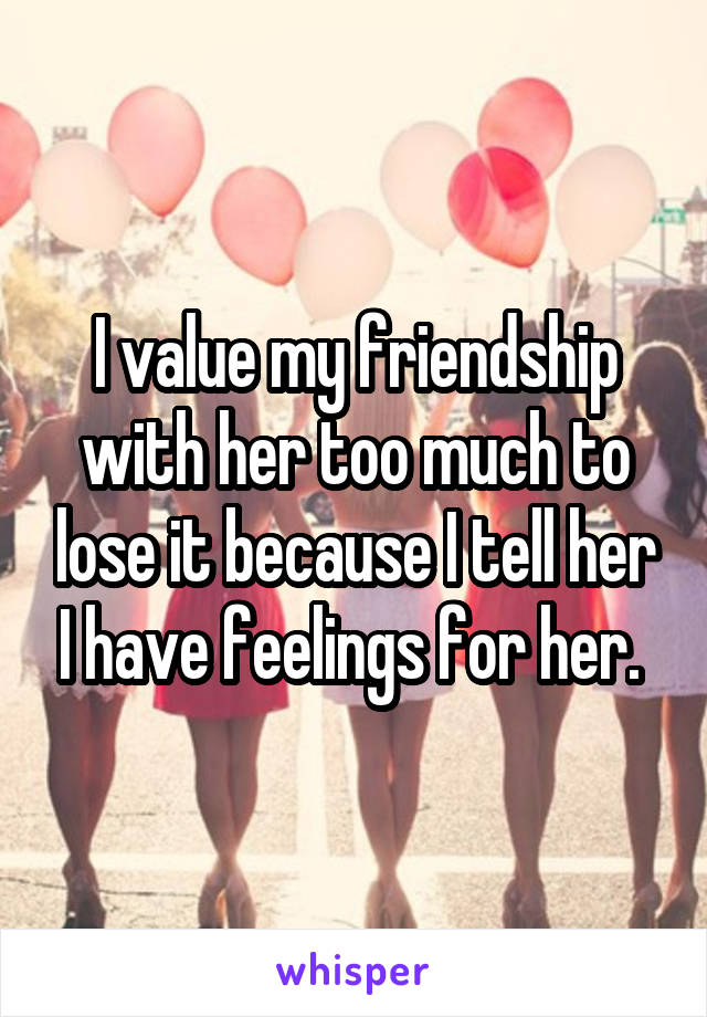 I value my friendship with her too much to lose it because I tell her I have feelings for her.