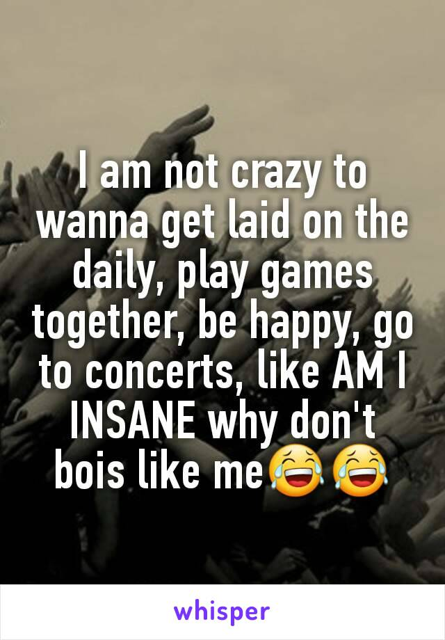 I am not crazy to wanna get laid on the daily, play games together, be happy, go to concerts, like AM I INSANE why don't bois like me😂😂