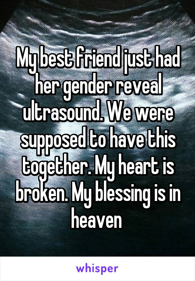 My best friend just had her gender reveal ultrasound. We were supposed to have this together. My heart is broken. My blessing is in heaven