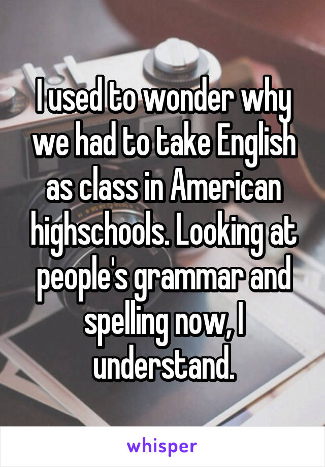 I used to wonder why we had to take English as class in American highschools. Looking at people's grammar and spelling now, I understand.
