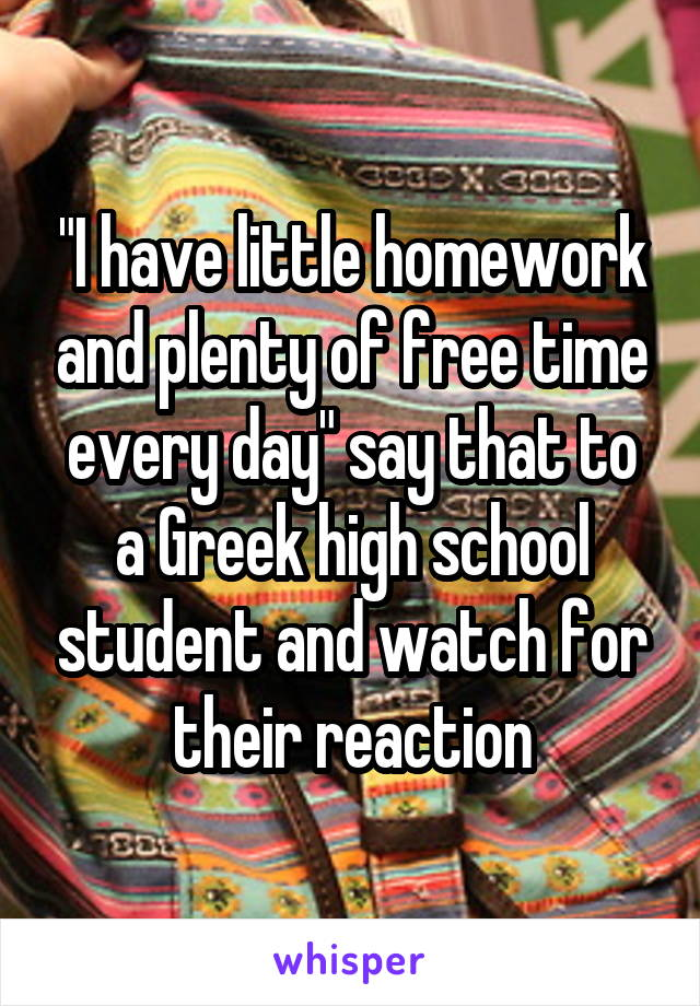 """""""I have little homework and plenty of free time every day"""" say that to a Greek high school student and watch for their reaction"""