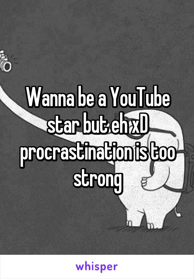 Wanna be a YouTube star but eh xD procrastination is too strong