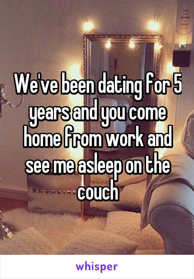 We've been dating for 5 years and you come home from work and see me asleep on the couch
