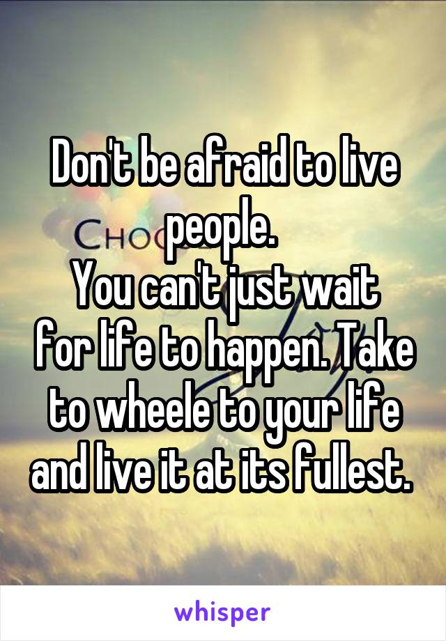 Don't be afraid to live people.  You can't just wait for life to happen. Take to wheele to your life and live it at its fullest.