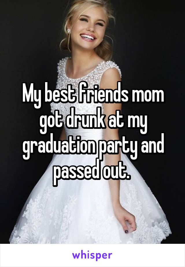 My best friends mom got drunk at my graduation party and passed out.
