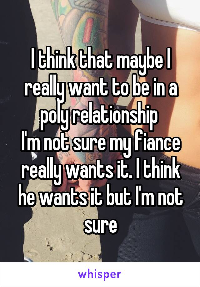 I think that maybe I really want to be in a poly relationship  I'm not sure my fiance really wants it. I think he wants it but I'm not sure