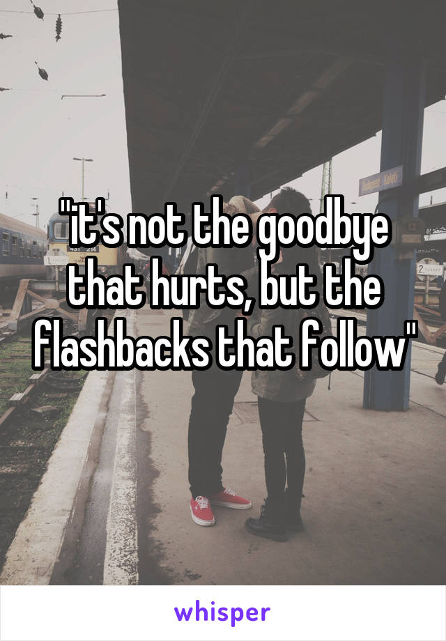 """""""it's not the goodbye that hurts, but the flashbacks that follow"""""""