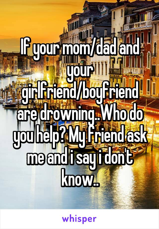 If your mom/dad and your girlfriend/boyfriend are drowning..Who do you help? My friend ask me and i say i don't know..