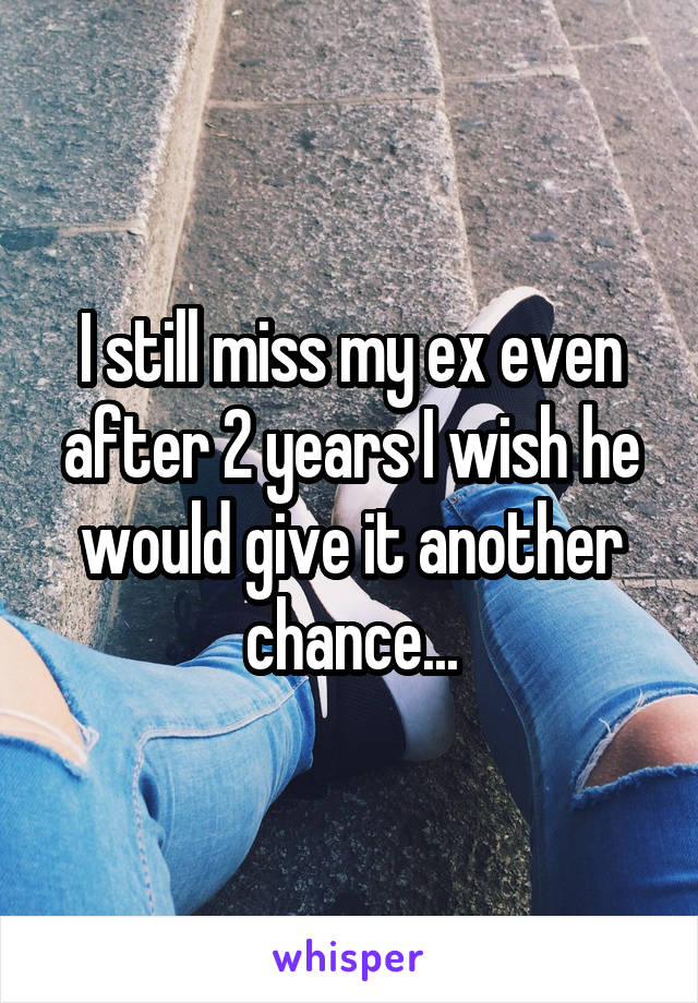 I still miss my ex even after 2 years I wish he would give it another chance...