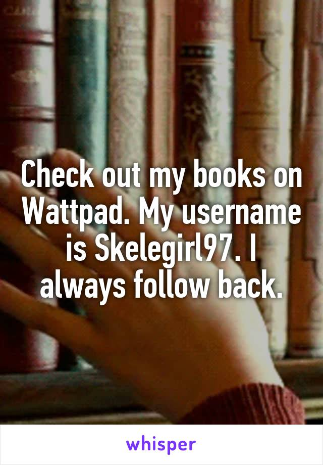 Check out my books on Wattpad. My username is Skelegirl97. I always follow back.