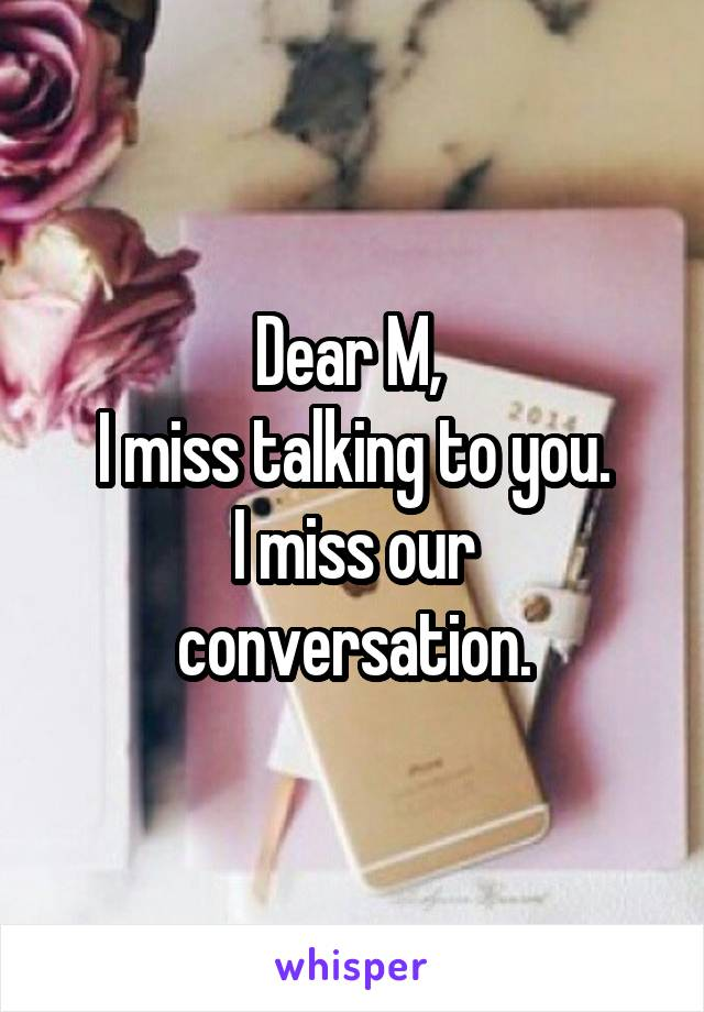 Dear M,  I miss talking to you. I miss our conversation.