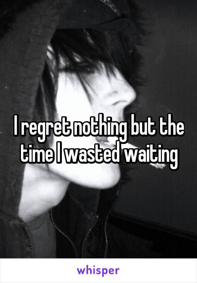 I regret nothing but the time I wasted waiting