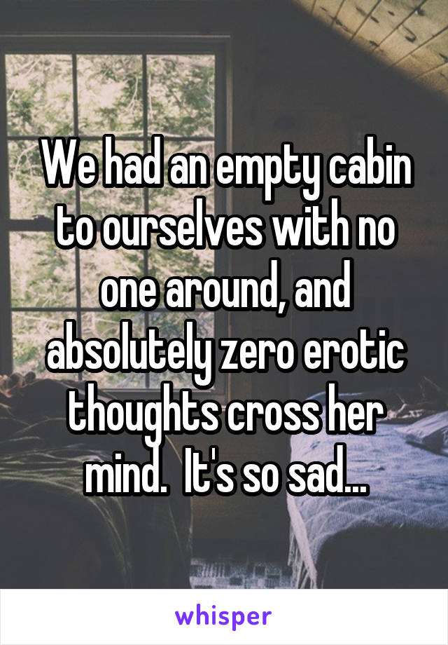 We had an empty cabin to ourselves with no one around, and absolutely zero erotic thoughts cross her mind.  It's so sad...